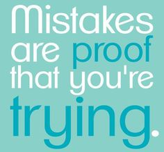 Mistakes are proof that your're trying. amen to that.