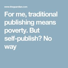 For me, traditional publishing means poverty. But self-publish? No way