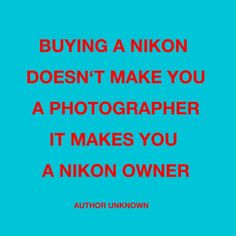 Buying a Nikon doesn't make you a photographer, it makes you a Nikon owner. - unknown  #photography #quotes