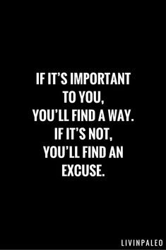 "Inspirational Fitness Quotes to Motivate You So true! ""If it's important to you, you'll find a way. If it's not, you'll find an excuse.""So true! ""If it's important to you, you'll find a way. If it's not, you'll find an excuse. Missing Quotes, Great Quotes, Quotes To Live By, Me Quotes, Motivational Quotes, Inspirational Quotes, Not Important Quotes, Promise Quotes, Random Quotes"