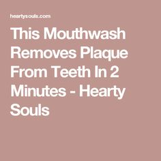 This Mouthwash Removes Plaque From Teeth In 2 Minutes - Hearty Souls