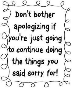 """Don't bother apologizing if you're just going to continue doing the things you said sorry for!"" An apology is not an apology without sincerity and sincerity requires a commitment to not repeat the offense or continue to tell others it was blown out of proportion. Words Worth, True Words, Cute Quotes, Great Quotes, Quotes Kids, Funny Sayings, Funny Slogans, Fabulous Quotes, Inspirational Quotes"