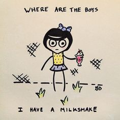 Where are the boys? I have a milkshake...