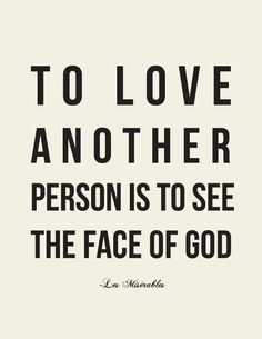 To love another person is to see the face of God.  — Victor Hugo