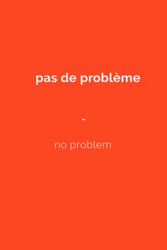 pas de problème - no problem.Subscribe to www.talkinfrench.com to download a massive FREE French language package.