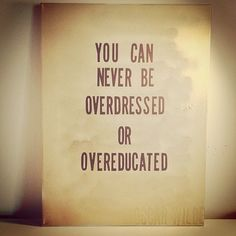 Dressed and pressed. You can never be overdressed or overeducated...