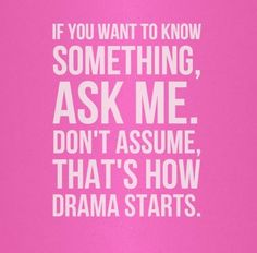 If you want to know something, ask me. Don't assume, that's how drama starts. #life #quotes