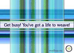 Get busy! You've got a life to weave! - Sandra Galati :: wordhugs.org