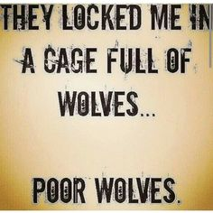 They locked me in a cage full of wolves....poor wolves.