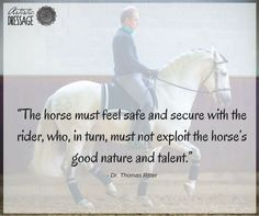 """""""The horse must feel safe and secure with the rider, who, in turn, must not exploit the horse's good nature and talent."""" - Thomas Ritter artisticdressage.com"""