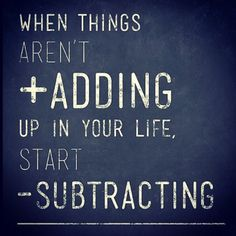 This makes a lot of sense... When things aren't adding up in your life start subtracting. Anonymous quote