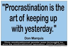 """""""Procrastination is the art of keeping up with yesterday."""" - Don Marquis ( http://pullum.com )"""
