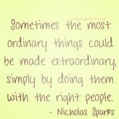 Sometimes the most ordinary things could be made extraordinary, simply by doing them with the right people. - Nicholas Sparks