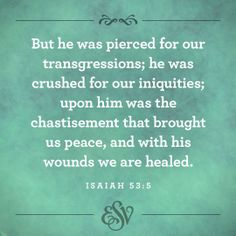 """But He was pierced for our transgressions; He was crushed for our iniquities; upon Him was the chastisement that brought us peace, and with His wounds we are healed.""  - Isaiah 53:5."