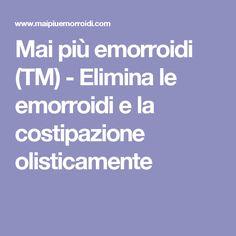 Mai più emorroidi (TM) - Elimina le emorroidi e la costipazione olisticamente