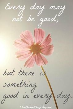 Every day may not be good, but there is something good in every day <3