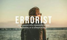 Errorist - someone who repeatedly makes mistakes or is always wrong