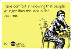 I take comfort in knowing that people younger than me look older than me...