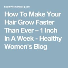 How To Make Your Hair Grow Faster Than Ever – 1 Inch In A Week - Healthy Women's Blog