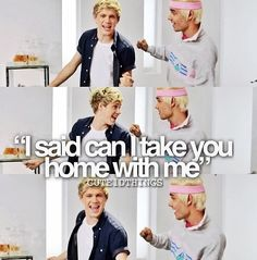 This is what bothers me about this song. When Niall frickin Horan asks you to go home with him girl you should be in his car before he even finishs.