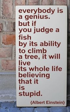 #Not everyone is smart with numbers or words, some people are smart with their hands... the point is that everyone is smart in different ways and a child must never be made to feel ashamed of his ability if he was designed to swim, when others were designed to climb trees.