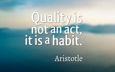 Quality is not an act, it is a habit. Aristotle #quote #inspire #philospohy #genius #life #motivation #wisdom
