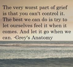 """The very worst part of grief is that you can't control it. The best we can do is try to let ourselves feel it when it comes. And let it go when we can"" Grey's Anatomy quotes The Words, Grey's Anatomy, Life Quotes Love, Quotes To Live By, Sad Sayings, Grey Quotes, My Champion, This Is Your Life, Youre My Person"