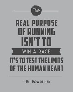 """The real purpose of running isn't to win a race, it's to test the limits of the human heart."" - Bill Bowerman"