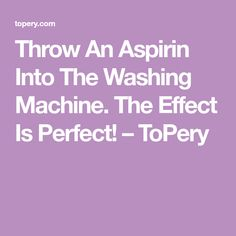 Throw An Aspirin Into The Washing Machine. The Effect Is Perfect! – ToPery
