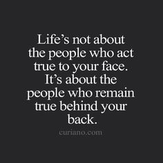 Life's not about the people who actf true to your face. It's about the people who remain true behind your back.