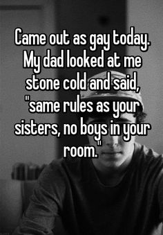 "Came out as gay today. My dad looked at me stone cold and said, ""same rules as your sisters, no boys in your room."""
