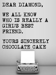 ♔ Dear Diamond, We all know who is really a girl's best friend. Yours sincerely, Chocolate Cake
