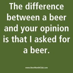 The Difference between a beer and your opinion is that I asked for a beer...