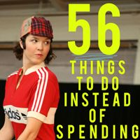 56 Things To Do Instead of Spending Money - And Then We Saved Some you can do with the kids, most you can do on that imaginary day when you are home alone.