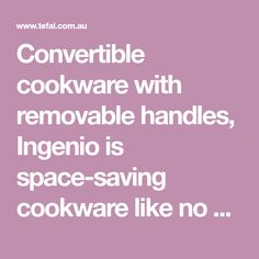 Convertible cookware with removable handles, Ingenio is space-saving cookware like no other.