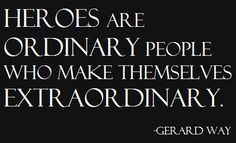 """""""Heroes are ordinary people who make themselves extraordinary."""" - Gerard Way."""