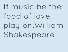 If music be the food of love, play on.William Shakespeare