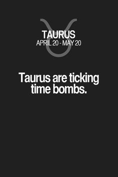 Taurus are ticking time bombs. Taurus | Taurus Quotes | Taurus Zodiac Signs