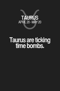 Taurus are ticking time bombs. Taurus | Taurus Quotes | Taurus Zodiac Signs