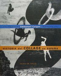 Otra joya: La historia del collage en España, de Enmanuel Guigon. Fue publicado hace ya algunos años por el Museo de Teruel.