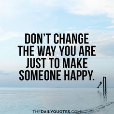 Don't change the way you are just to make someone happy. thedailyquotes.com