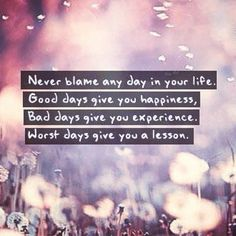 Never blame any day in your life. Good days give you happiness. Bad days give you experience. Worst days give you a lesson.