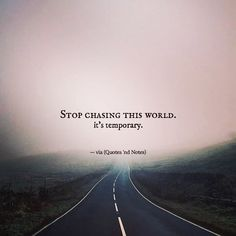 "quotesndnotes: ""Stop chasing this world. It's temporary. —via http://ift.tt/2eY7hg4 """
