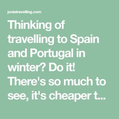 Thinking of travelling to Spain and Portugal in winter? Do it! There's so much to see, it's cheaper than in summer and the weather is great for sightseeing