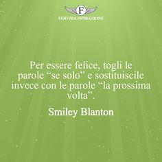 """Per essere felice, togli le parole """"se solo"""" e sostituiscile invece con le parole """"la prossima volta"""". - Smiley Blanton #Speranza #Frasi #frasifamose #aforismi #citazioni #FervidaIspirazione Smiley, Smileys, Emoticon"""