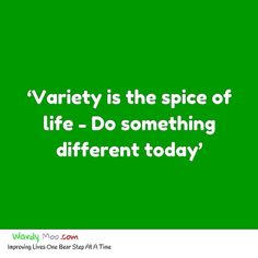 If variety is the spice of life what are you going to do differently today?