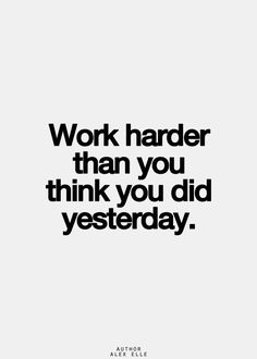 work harder than you think you did yesterday.
