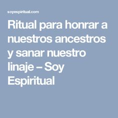 Ritual para honrar a nuestros ancestros y sanar nuestro linaje – Soy Espiritual
