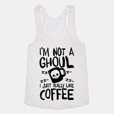 "I think this was better (for me) with: ""I'm not a ghoul. I just really need coffee"""