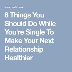 8 Things You Should Do While You're Single To Make Your Next Relationship Healthier